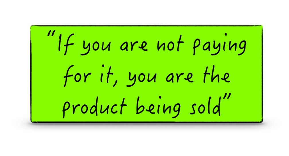 If you are not paying for it, you are the product being sold.001